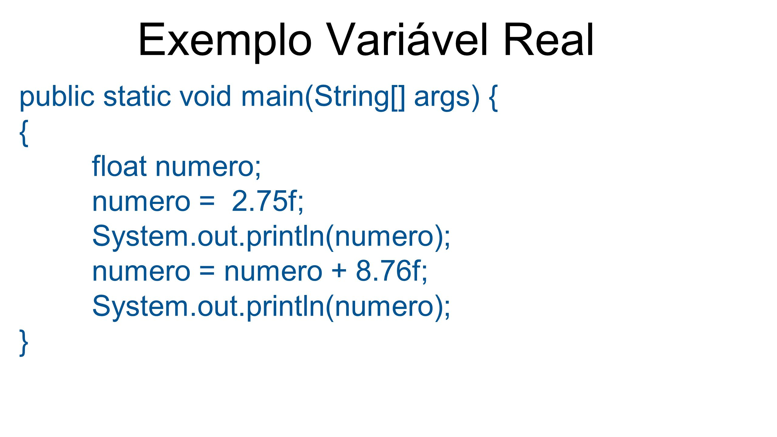 Exemplo Variável Real public static void main(String[] args) { {